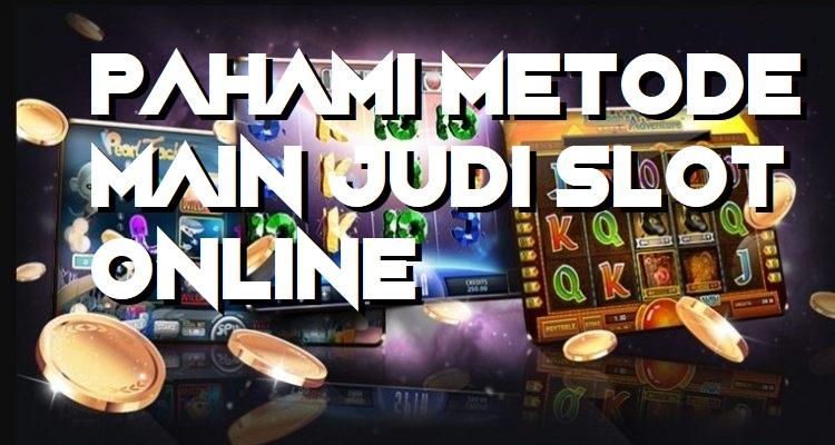 Pahami Metode Main Judi Slot Online